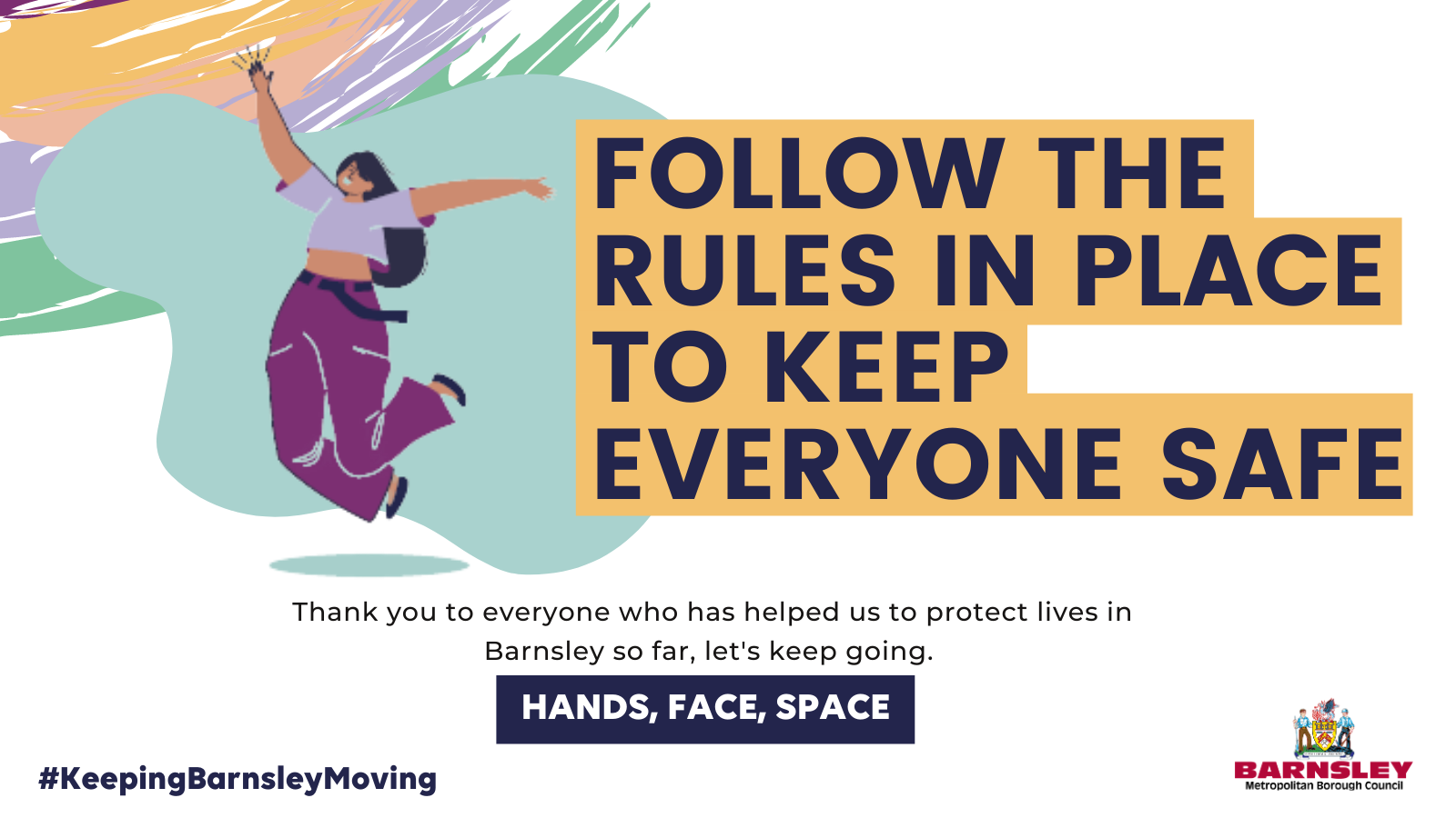 Follow the rules in place to keep everyone safe - thank you to everyone who has helped us to protect lives in Barnsley so far, lets keep going. Hands, Face, Space.